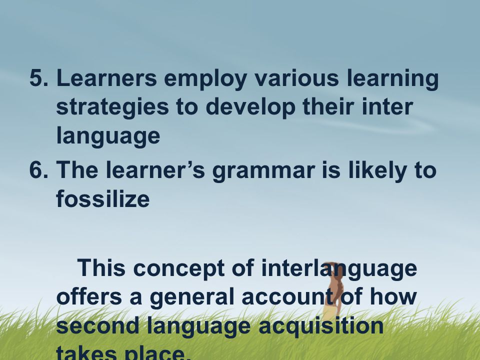 Learners employ various learning strategies to develop their inter language