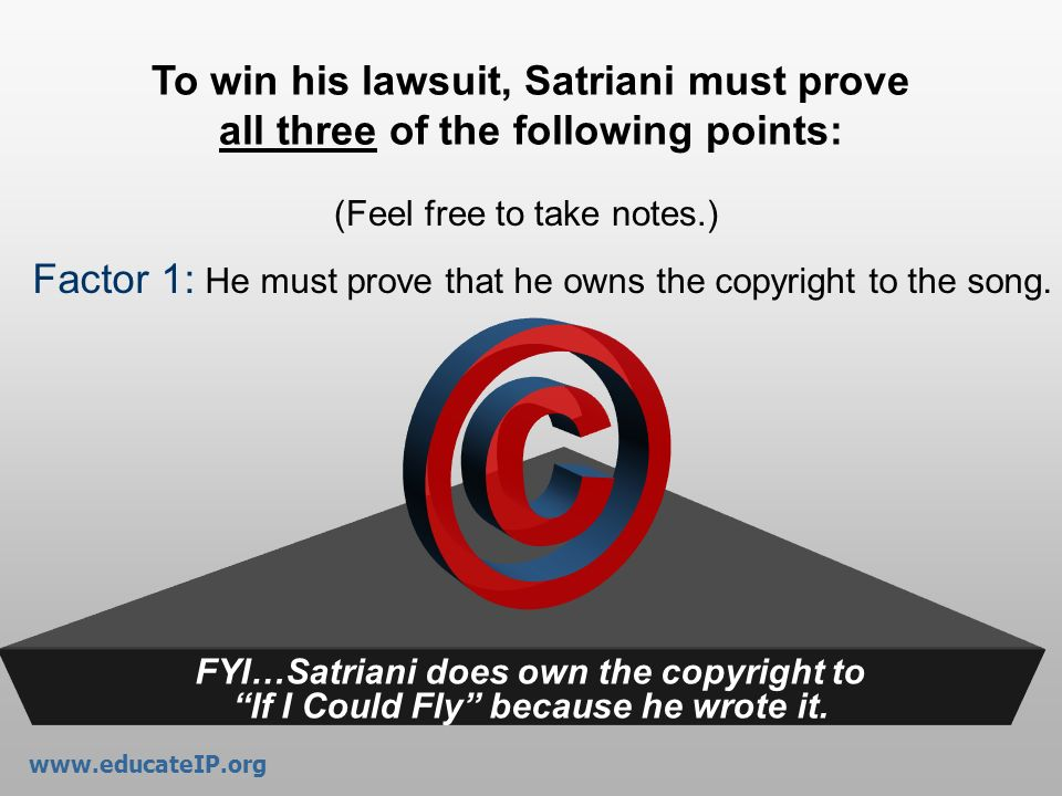 www.educateIP.org To win his lawsuit, Satriani must prove all three of the following points: (Feel free to take notes.)