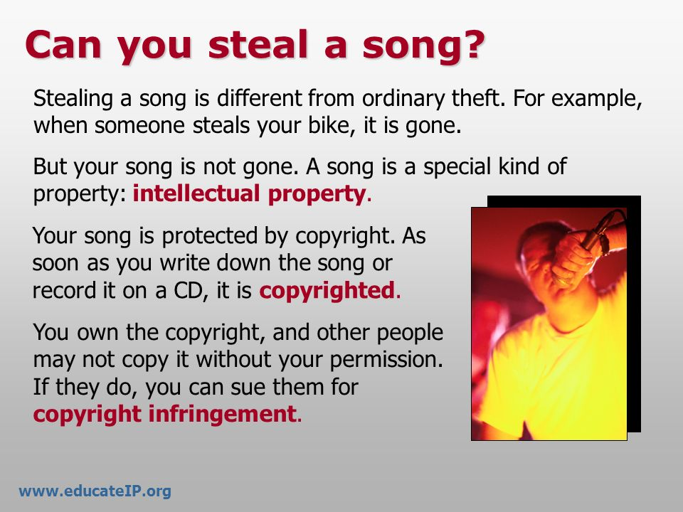 www.educateIP.org Can you steal a song Stealing a song is different from ordinary theft. For example, when someone steals your bike, it is gone.
