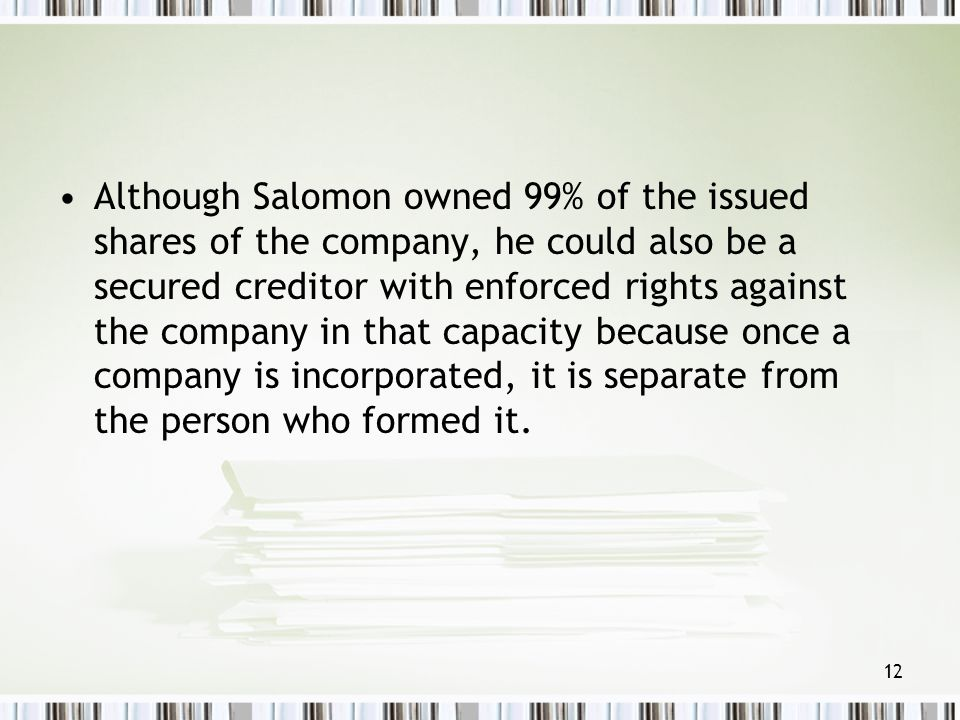 Although Salomon owned 99% of the issued shares of the company, he could also be a secured creditor with enforced rights against the company in that capacity because once a company is incorporated, it is separate from the person who formed it.