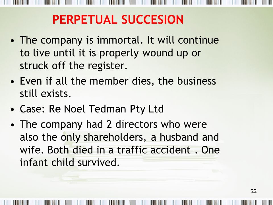 PERPETUAL SUCCESION The company is immortal. It will continue to live until it is properly wound up or struck off the register.