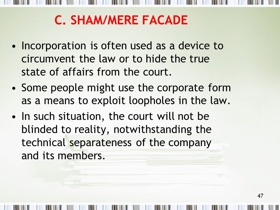 C. SHAM/MERE FACADE Incorporation is often used as a device to circumvent the law or to hide the true state of affairs from the court.