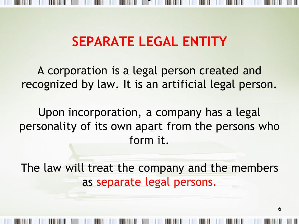 SEPARATE LEGAL ENTITY A corporation is a legal person created and recognized by law.