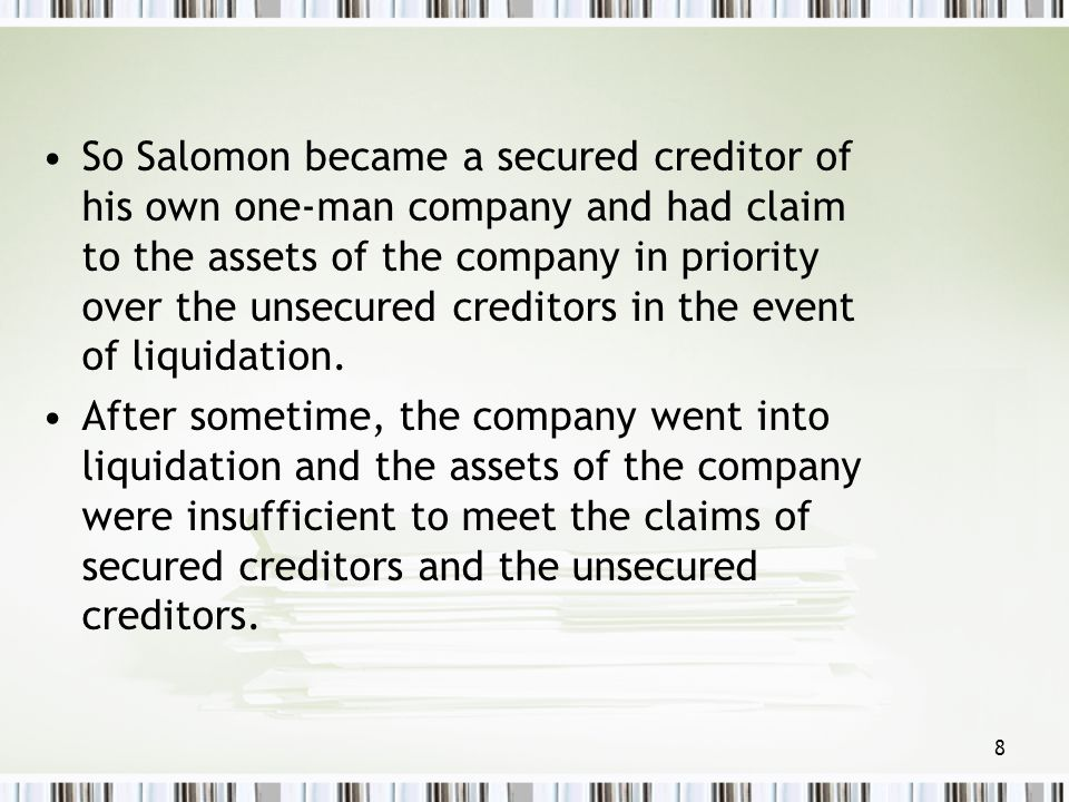 So Salomon became a secured creditor of his own one-man company and had claim to the assets of the company in priority over the unsecured creditors in the event of liquidation.