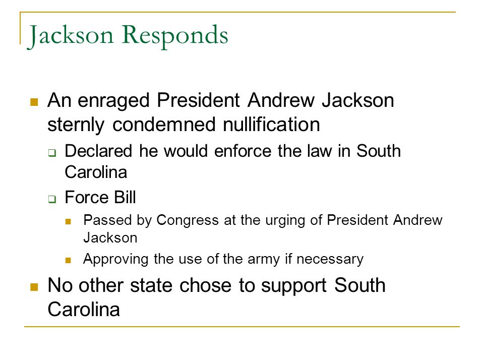 Jackson Responds An enraged President Andrew Jackson sternly condemned nullification. Declared he would enforce the law in South Carolina.