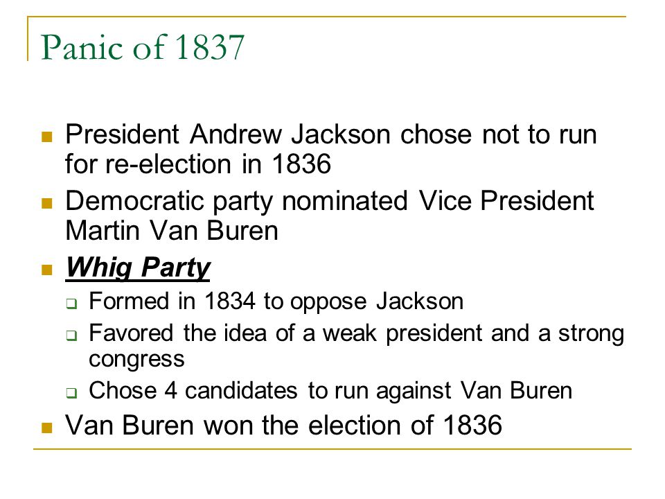 Panic of 1837 President Andrew Jackson chose not to run for re-election in 1836. Democratic party nominated Vice President Martin Van Buren.