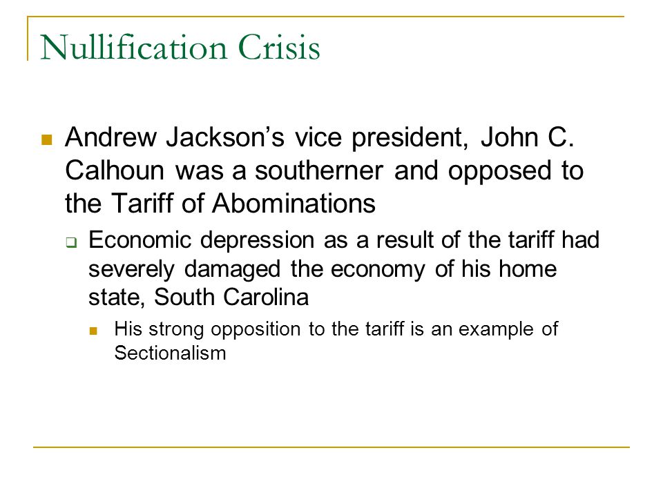 Nullification Crisis Andrew Jackson's vice president, John C. Calhoun was a southerner and opposed to the Tariff of Abominations.
