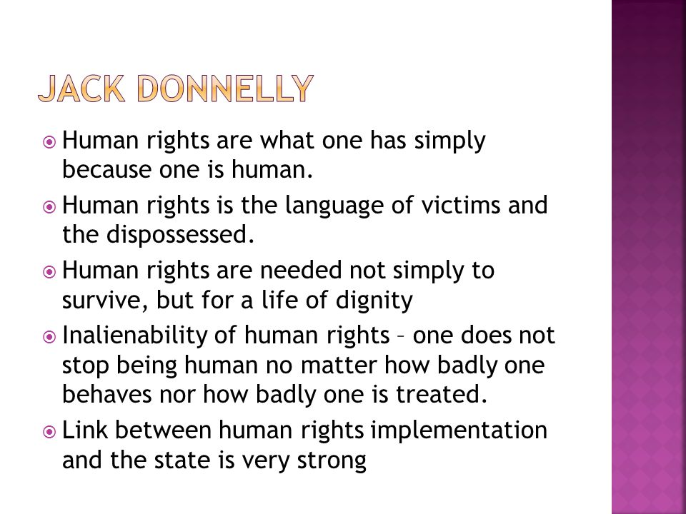 JACK DONNELLY Human rights are what one has simply because one is human. Human rights is the language of victims and the dispossessed.