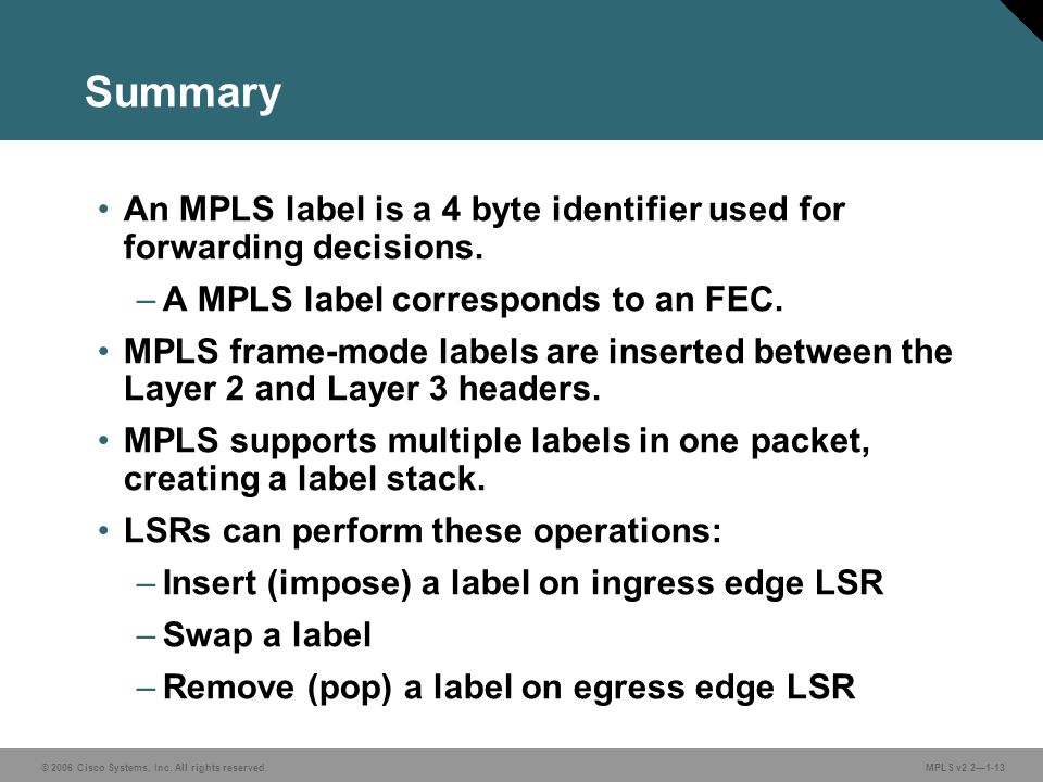 Summary An MPLS label is a 4 byte identifier used for forwarding decisions. A MPLS label corresponds to an FEC.