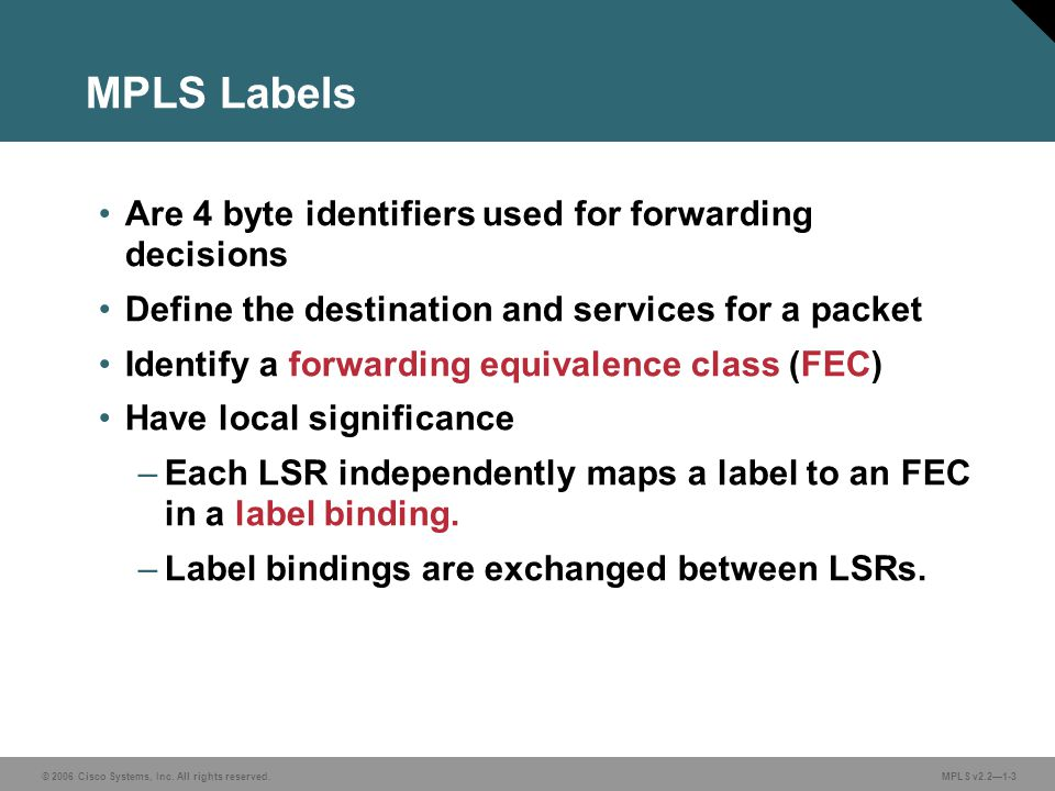MPLS Labels Are 4 byte identifiers used for forwarding decisions