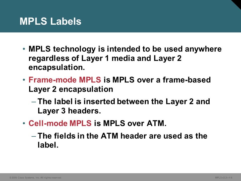MPLS Labels MPLS technology is intended to be used anywhere regardless of Layer 1 media and Layer 2 encapsulation.