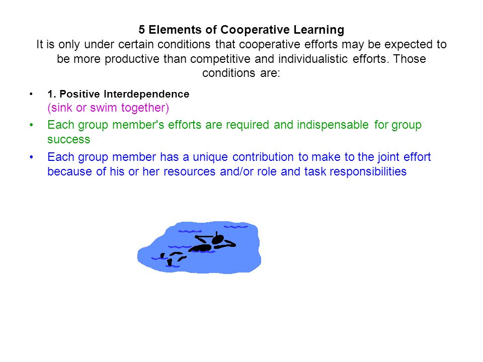 5 Elements of Cooperative Learning It is only under certain conditions that cooperative efforts may be expected to be more productive than competitive and individualistic efforts. Those conditions are: