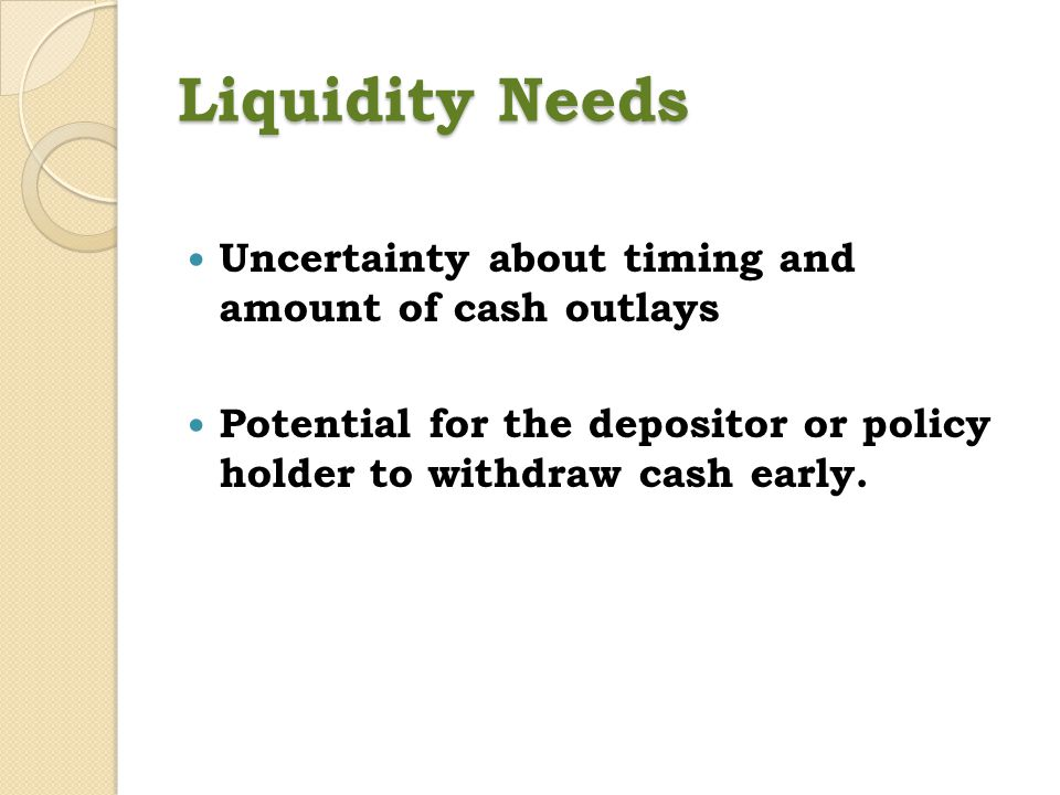 Liquidity Needs Uncertainty about timing and amount of cash outlays
