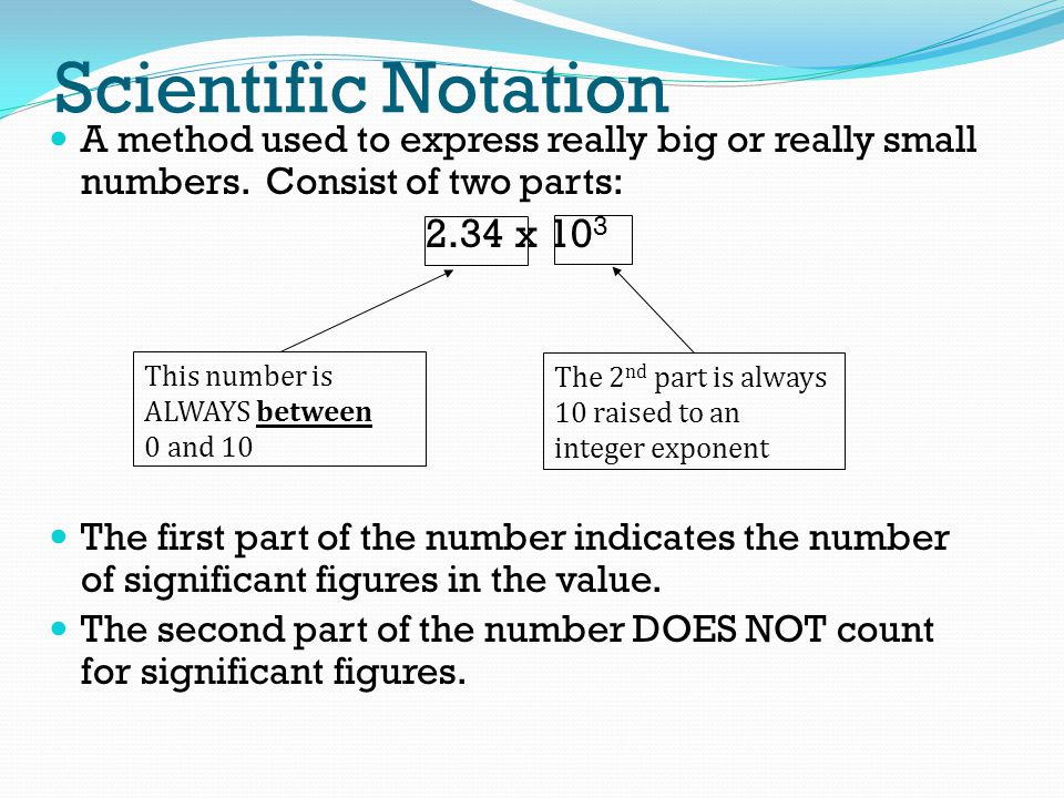 Scientific Notation A method used to express really big or really small numbers. Consist of two parts: