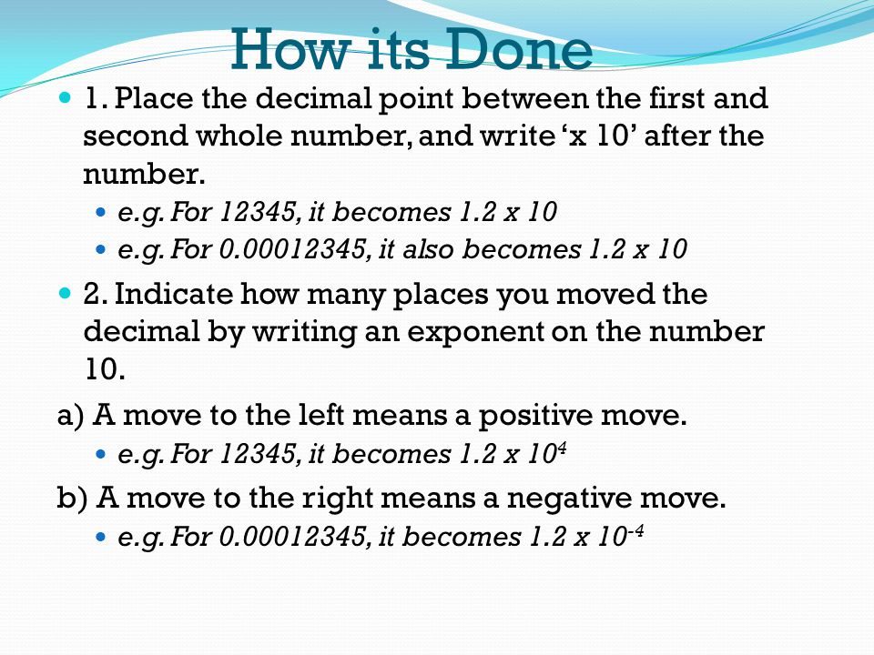 How its Done 1. Place the decimal point between the first and second whole number, and write 'x 10' after the number.