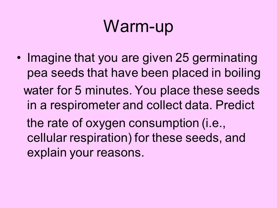 Warm-up Imagine that you are given 25 germinating pea seeds that have been placed in boiling.