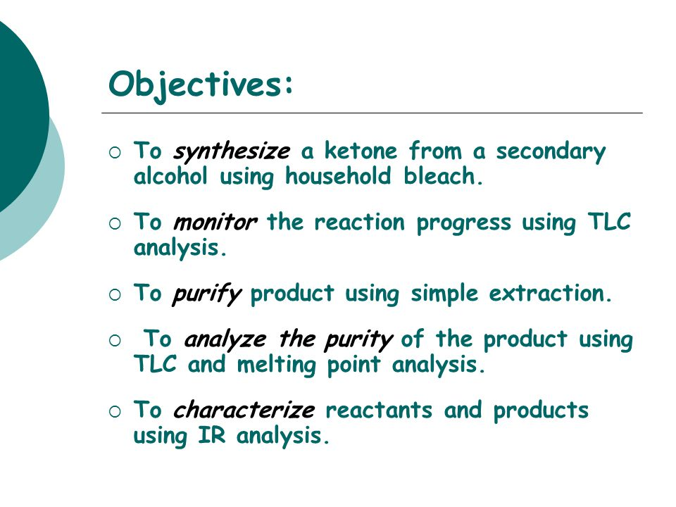 Objectives: To synthesize a ketone from a secondary alcohol using household bleach. To monitor the reaction progress using TLC analysis.