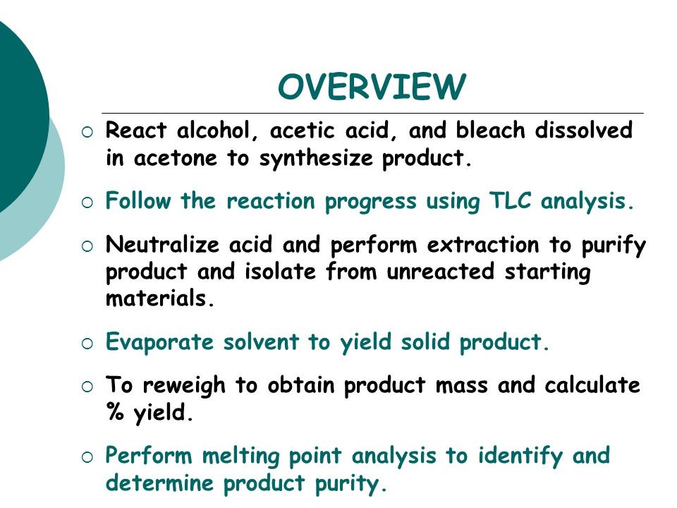 OVERVIEW React alcohol, acetic acid, and bleach dissolved in acetone to synthesize product. Follow the reaction progress using TLC analysis.