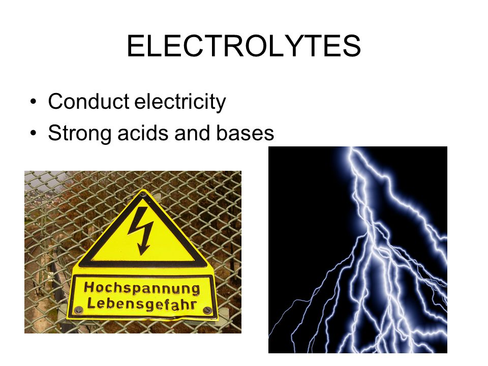ELECTROLYTES Conduct electricity Strong acids and bases