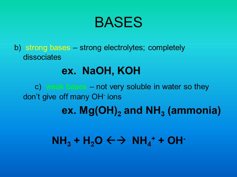 BASES b) strong bases – strong electrolytes; completely dissociates. ex. NaOH, KOH.