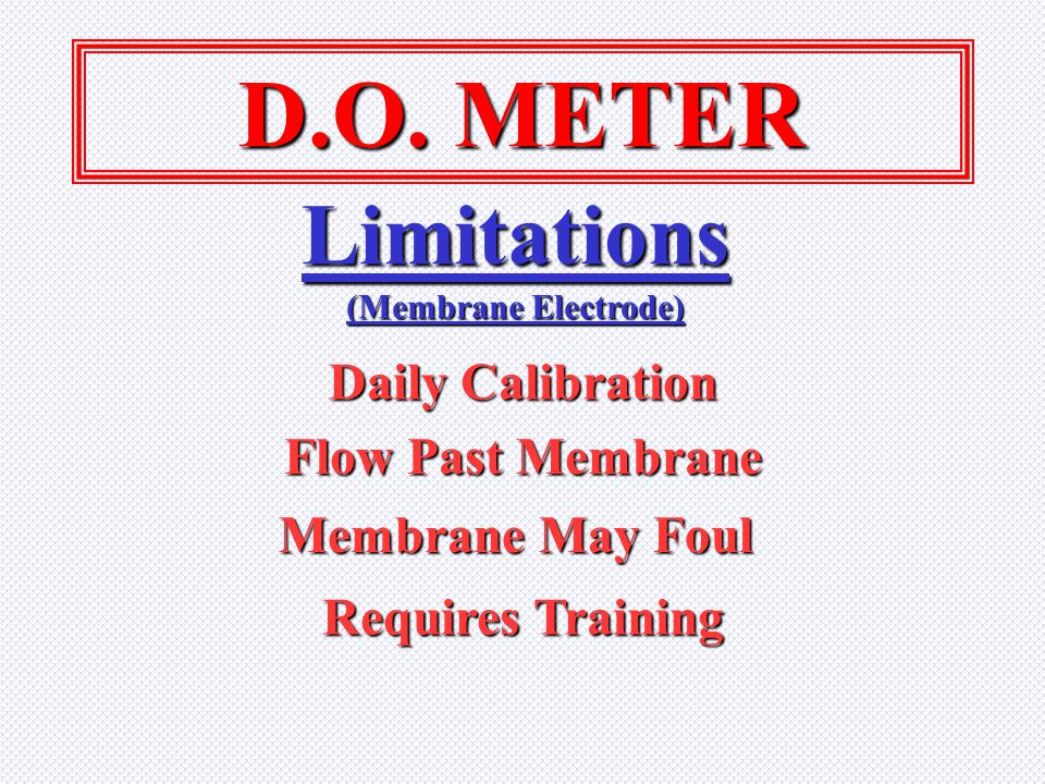 D.O. METER Limitations Daily Calibration Flow Past Membrane
