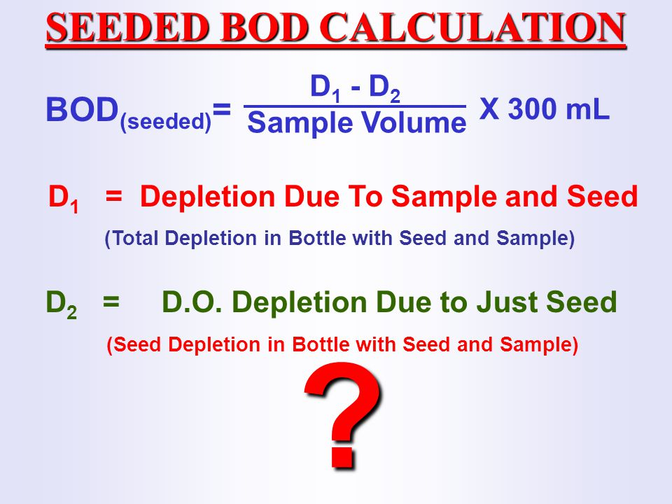SEEDED BOD CALCULATION BOD(seeded)= D1 - D2 X 300 mL Sample Volume