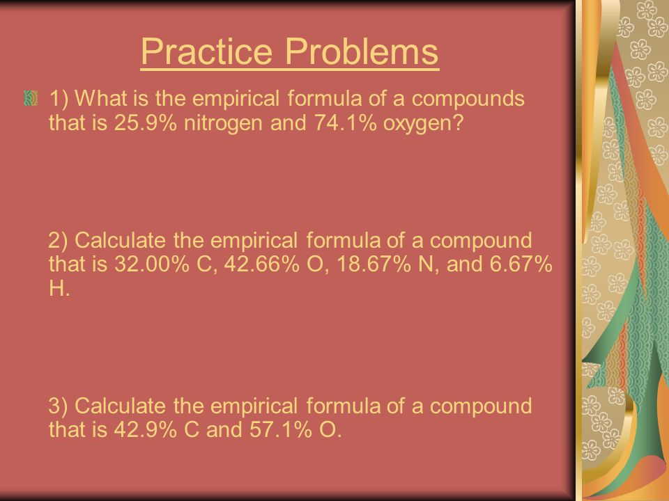 Practice Problems 1) What is the empirical formula of a compounds that is 25.9% nitrogen and 74.1% oxygen