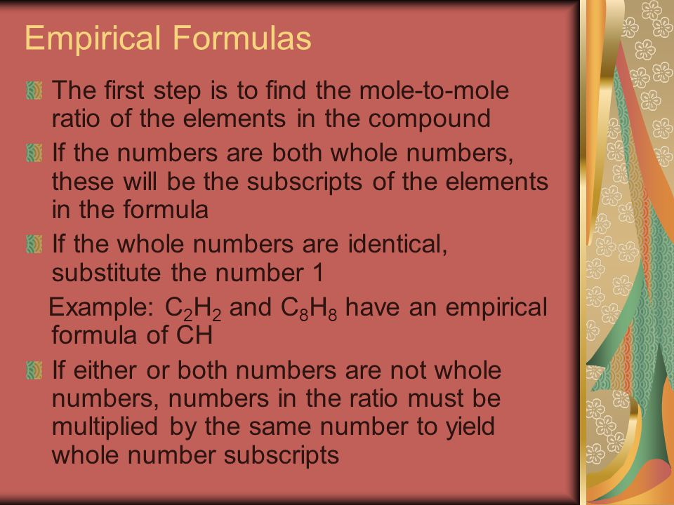 Empirical Formulas The first step is to find the mole-to-mole ratio of the elements in the compound.