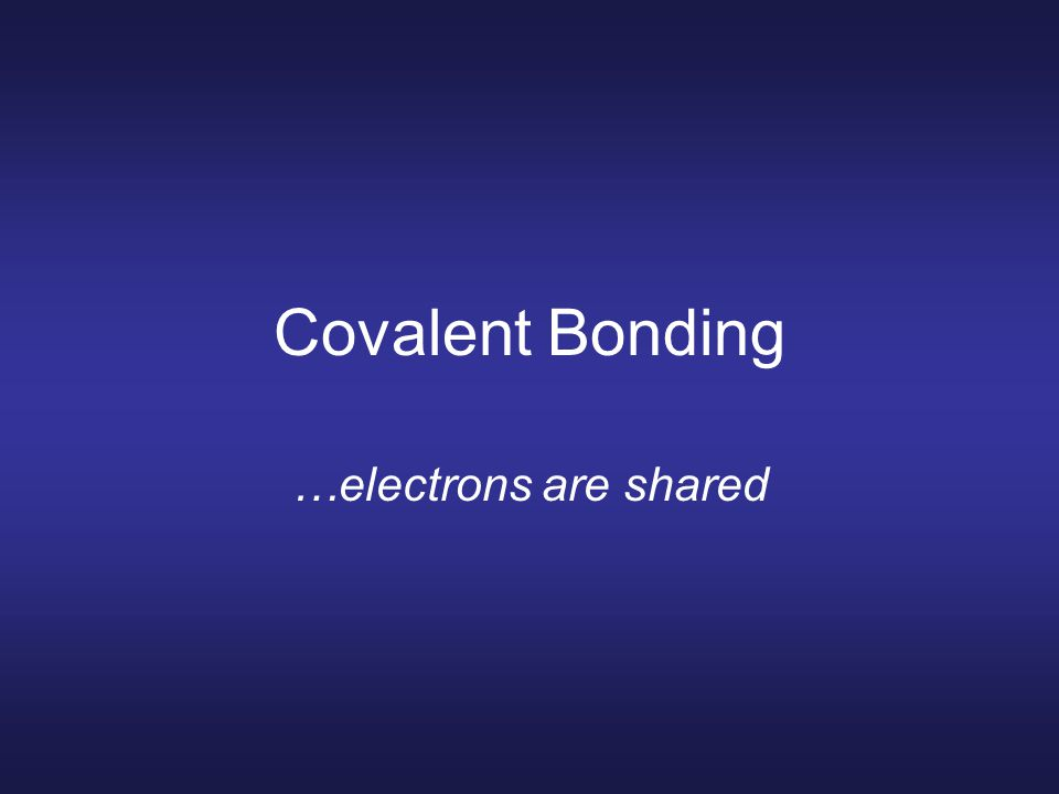 Covalent Bonding …electrons are shared