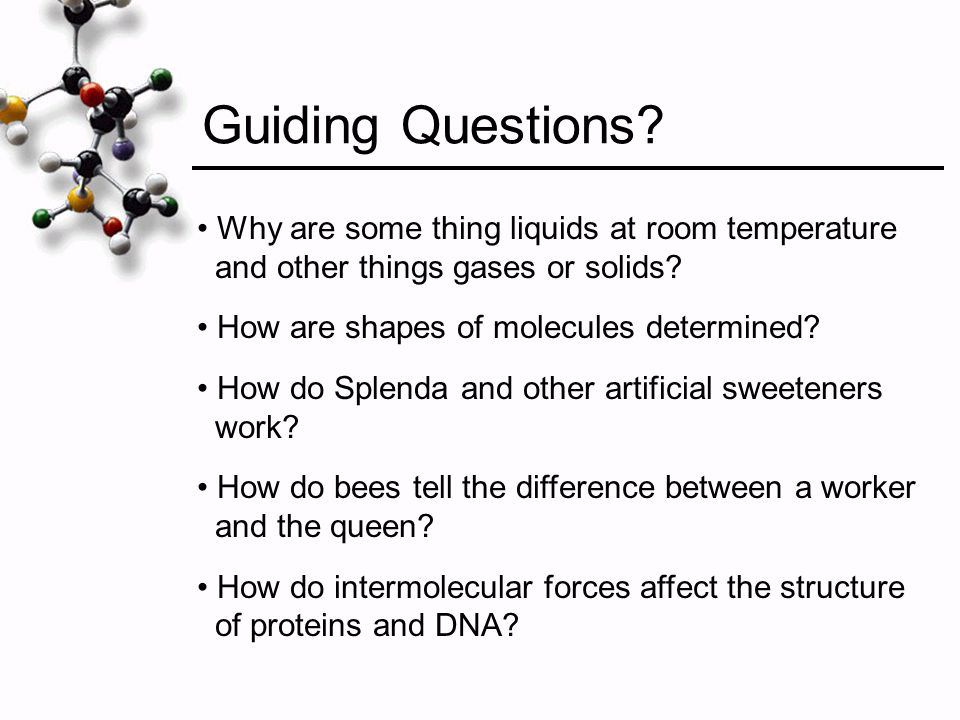 Guiding Questions Why are some thing liquids at room temperature