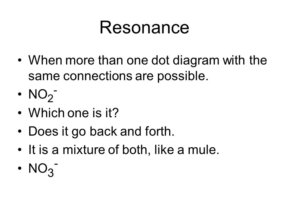 Resonance When more than one dot diagram with the same connections are possible. NO2- Which one is it