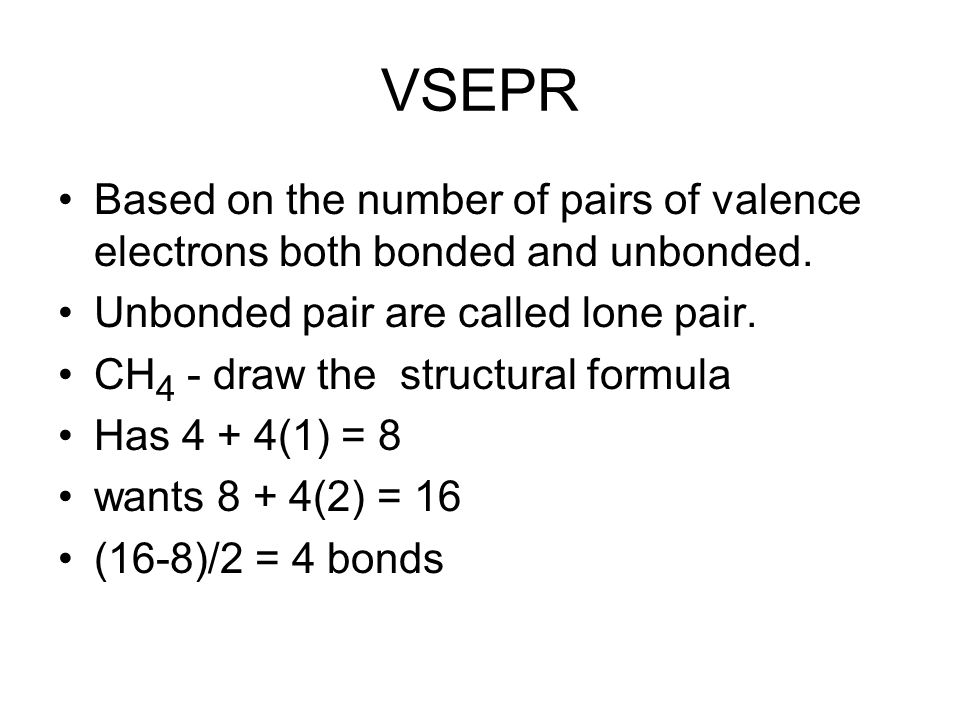 VSEPR Based on the number of pairs of valence electrons both bonded and unbonded. Unbonded pair are called lone pair.