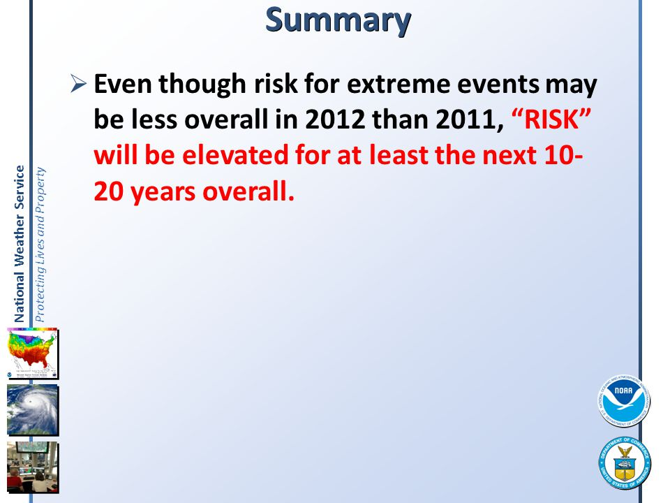 Summary Even though risk for extreme events may be less overall in 2012 than 2011, RISK will be elevated for at least the next years overall.