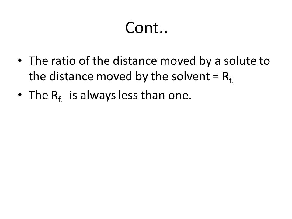 Cont.. The ratio of the distance moved by a solute to the distance moved by the solvent = Rf.