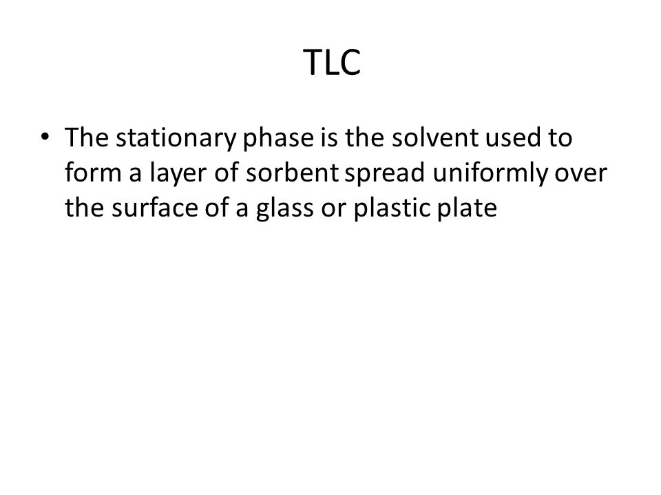 TLC The stationary phase is the solvent used to form a layer of sorbent spread uniformly over the surface of a glass or plastic plate.