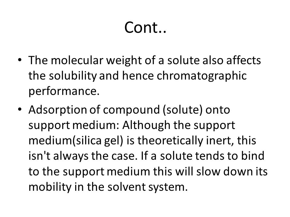 Cont.. The molecular weight of a solute also affects the solubility and hence chromatographic performance.