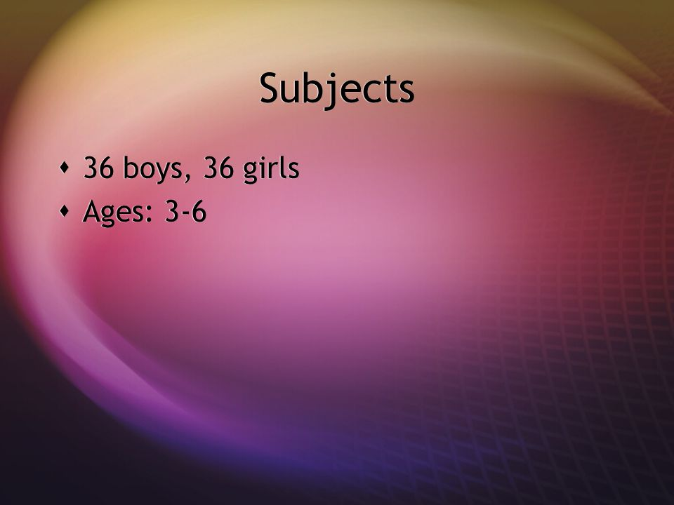 Subjects 36 boys, 36 girls Ages: 3-6