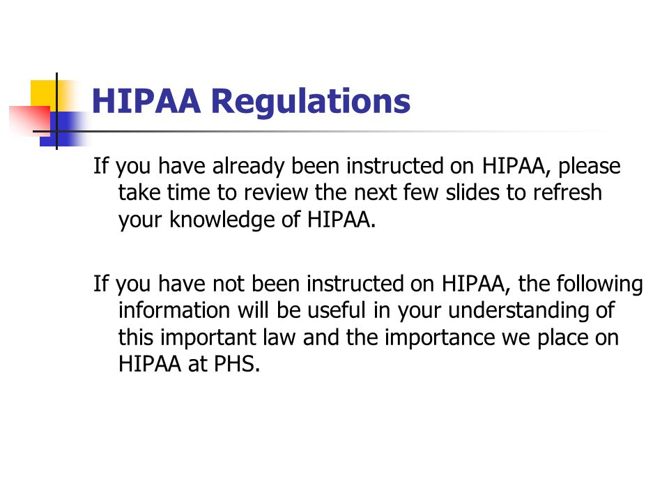 HIPAA Regulations If you have already been instructed on HIPAA, please take time to review the next few slides to refresh your knowledge of HIPAA.