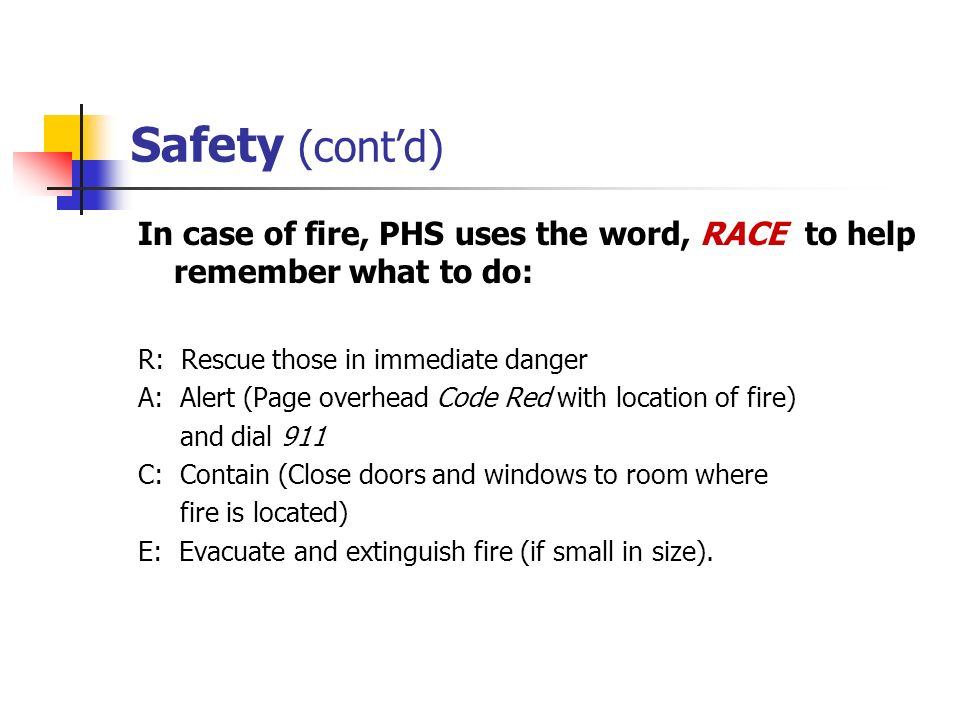 Safety (cont'd) In case of fire, PHS uses the word, RACE to help remember what to do: R: Rescue those in immediate danger.