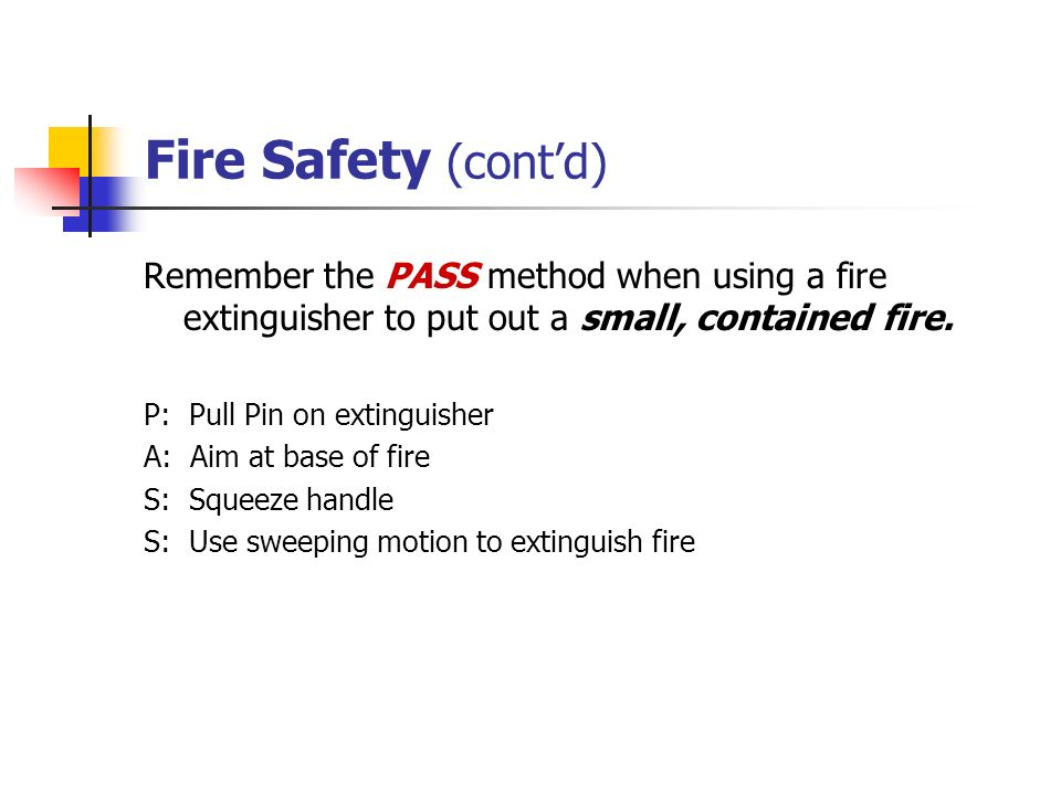 Fire Safety (cont'd) Remember the PASS method when using a fire extinguisher to put out a small, contained fire.