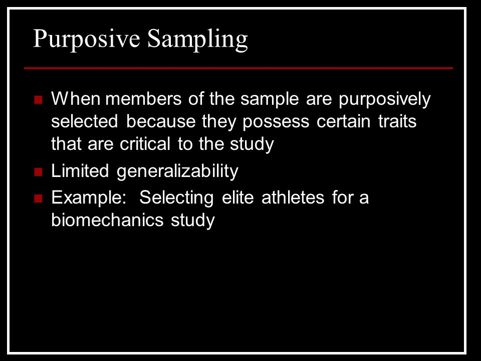 Purposive Sampling When members of the sample are purposively selected because they possess certain traits that are critical to the study.