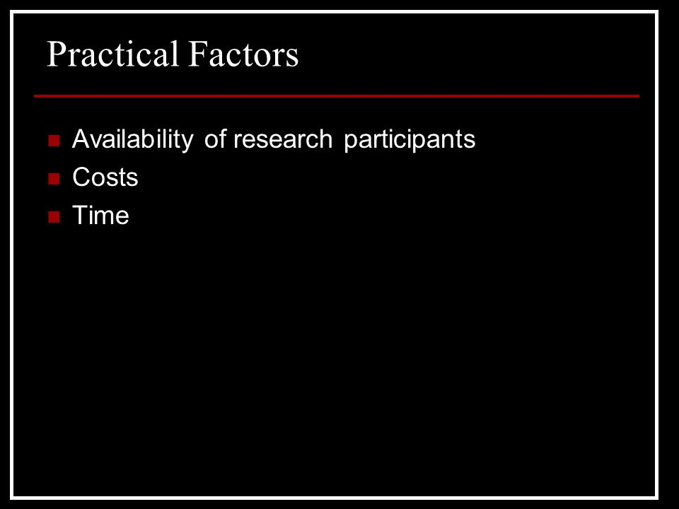 Practical Factors Availability of research participants Costs Time