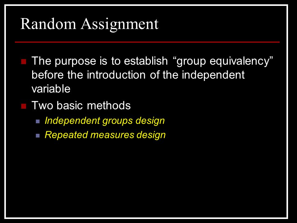 Random Assignment The purpose is to establish group equivalency before the introduction of the independent variable.