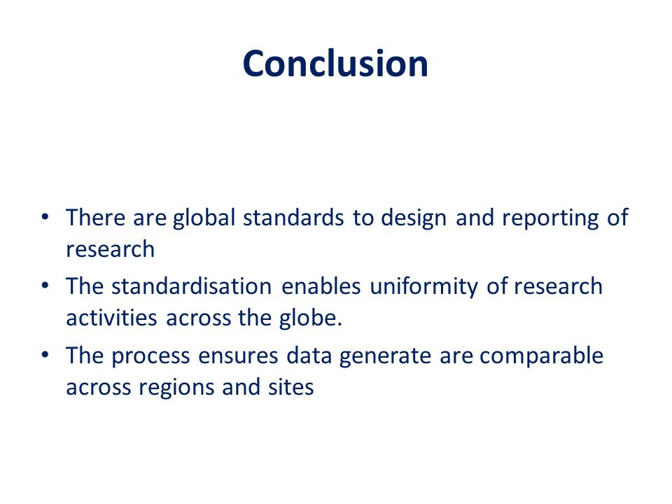 Conclusion There are global standards to design and reporting of research.