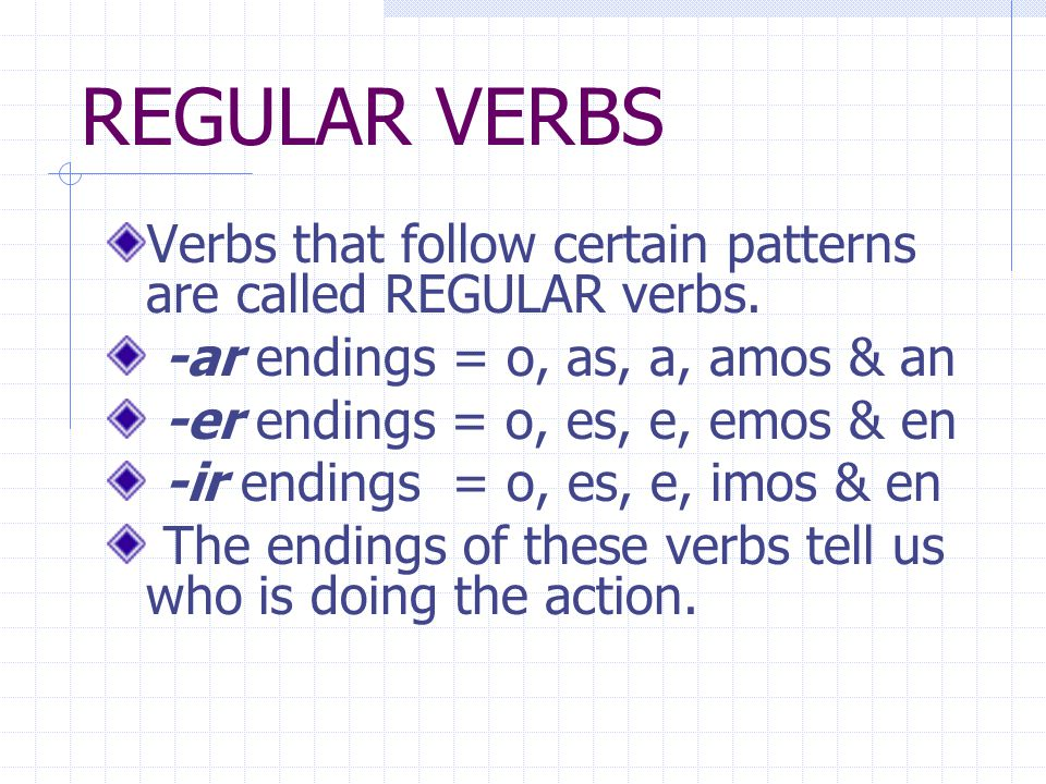 REGULAR VERBS Verbs that follow certain patterns are called REGULAR verbs. -ar endings = o, as, a, amos & an.