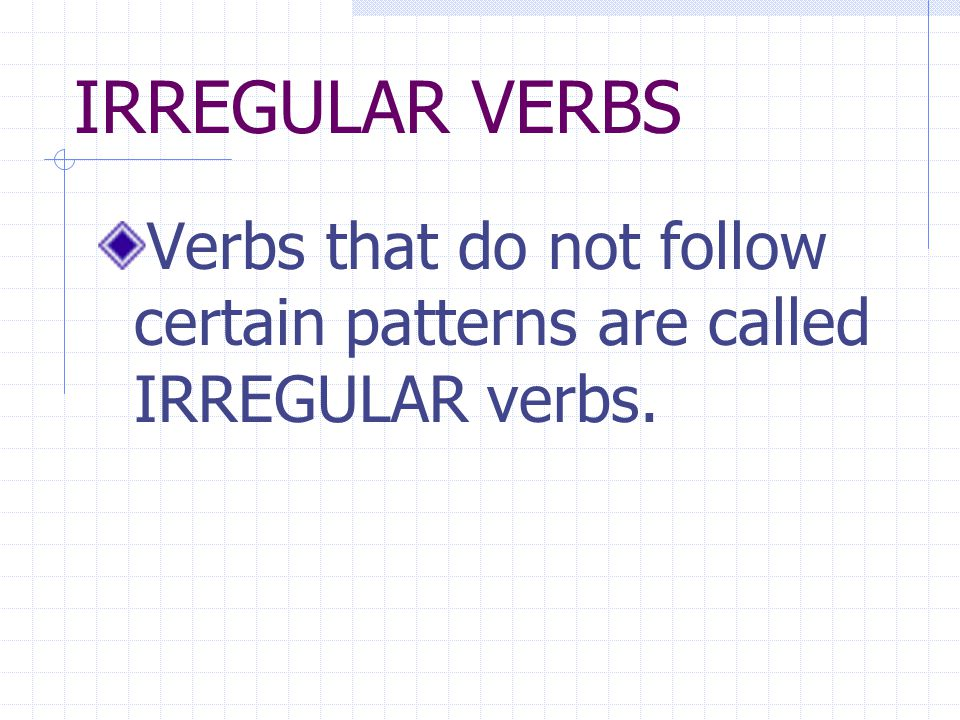 IRREGULAR VERBS Verbs that do not follow certain patterns are called IRREGULAR verbs.