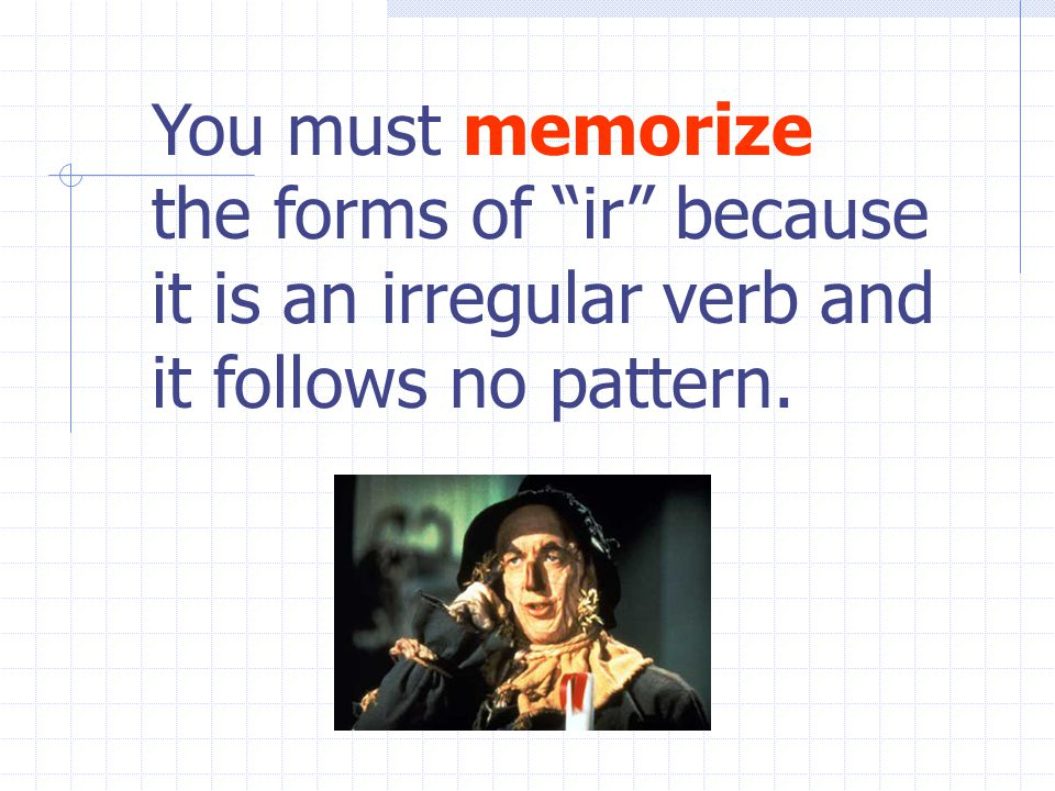 You must memorize the forms of ir because it is an irregular verb and it follows no pattern.
