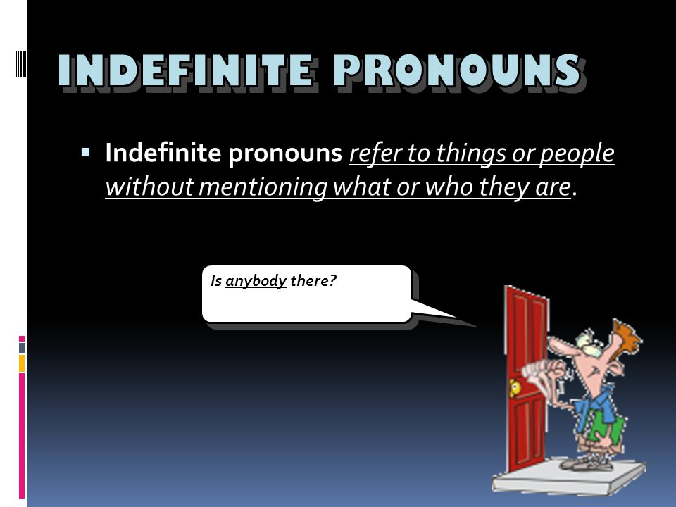 INDEFINITE PRONOUNS Indefinite pronouns refer to things or people without mentioning what or who they are.
