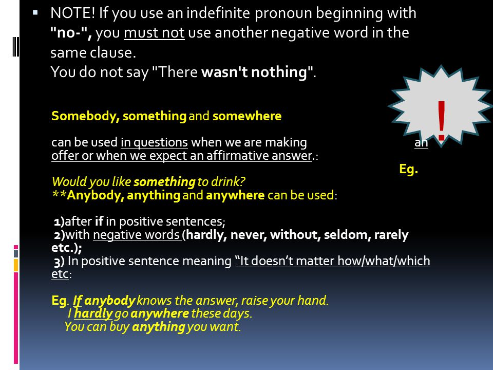 NOTE! If you use an indefinite pronoun beginning with no- , you must not use another negative word in the same clause. You do not say There wasn t nothing .