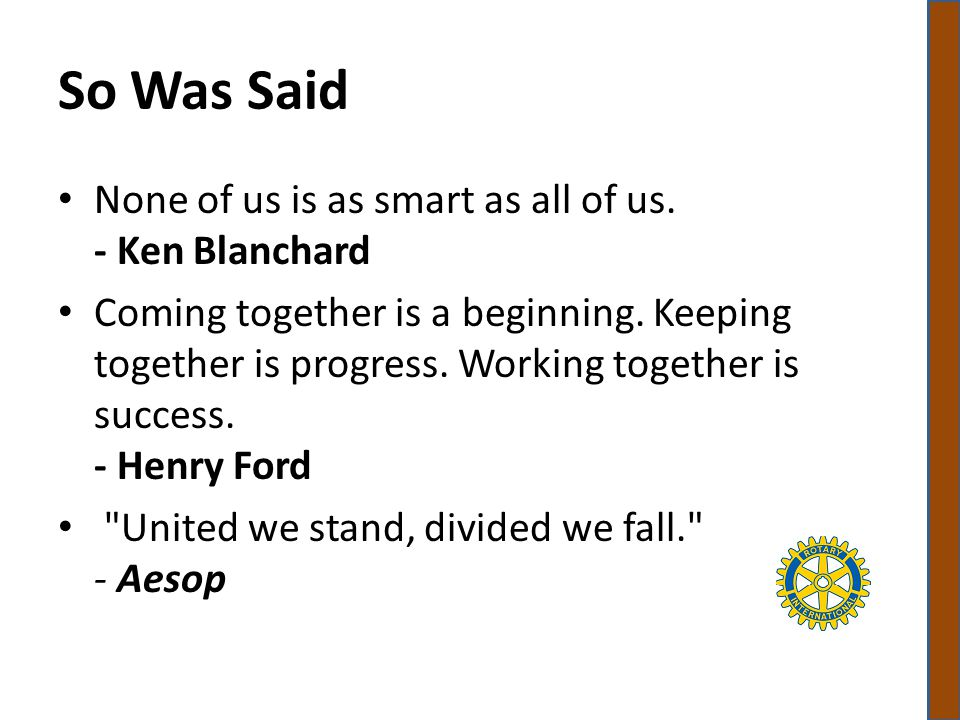 So Was Said None of us is as smart as all of us. - Ken Blanchard